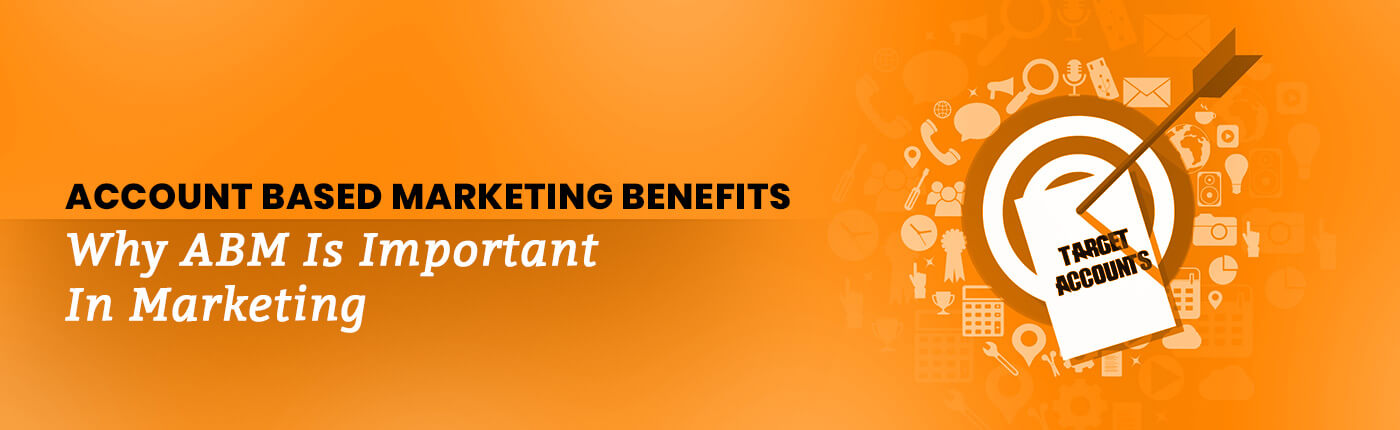 Account Based Marketing Benefits: Why ABM Is Important In Marketing