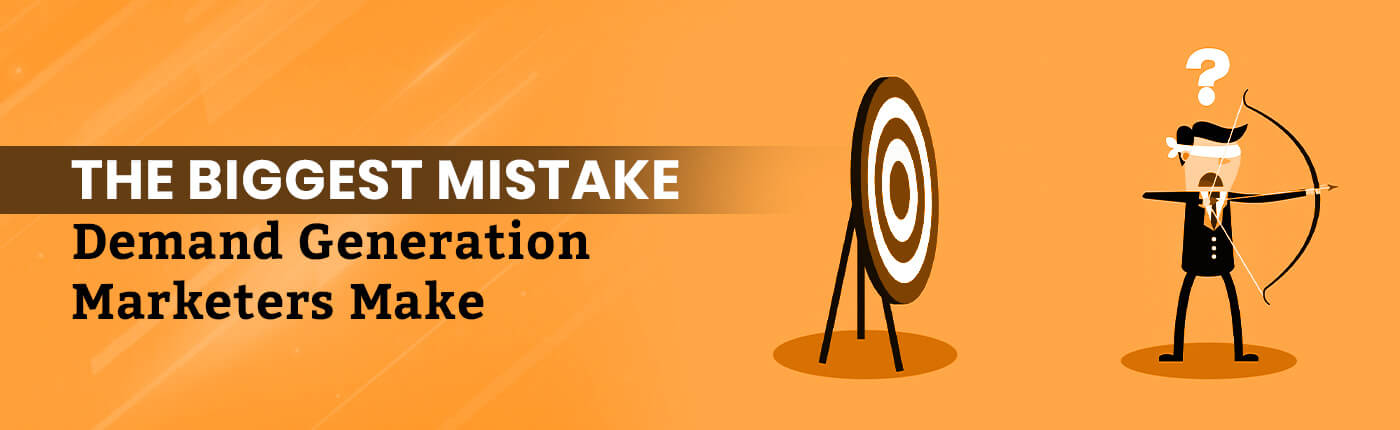 The Biggest Mistake Demand Generation Marketers Make
