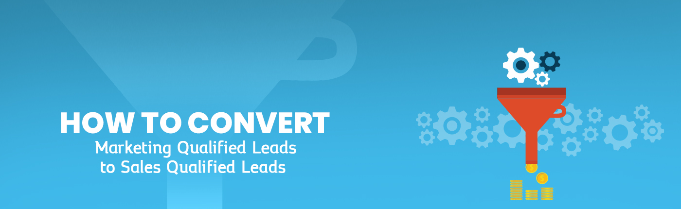 How to Convert Marketing Qualified Leads to Sales Qualified Leads