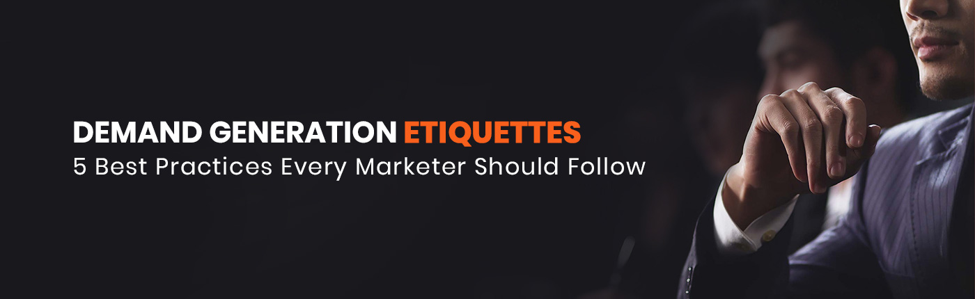 Demand Generation Etiquettes: 5 Best Practices Every Marketer Should Follow