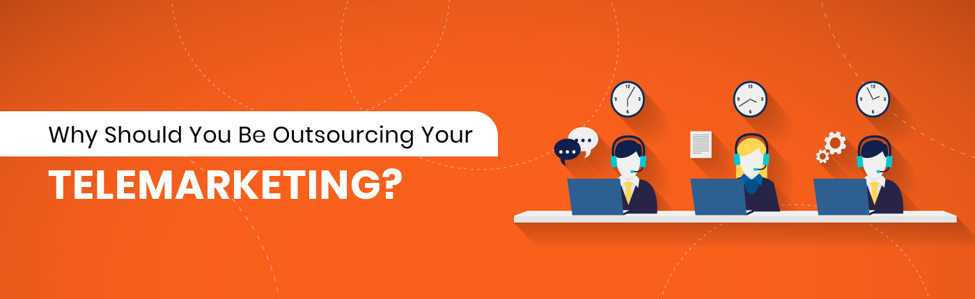 Why Should You Be Outsourcing Your Telemarketing?