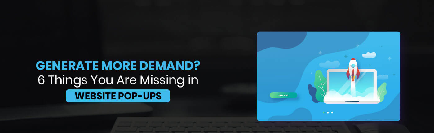 Generate More Demand? 6 Things You Are Missing in Website Pop-Ups