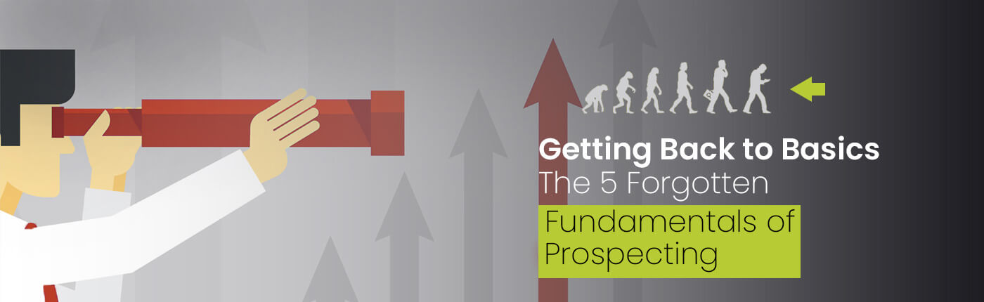 Getting Back to Basics: The 5 Forgotten Fundamentals of Prospecting