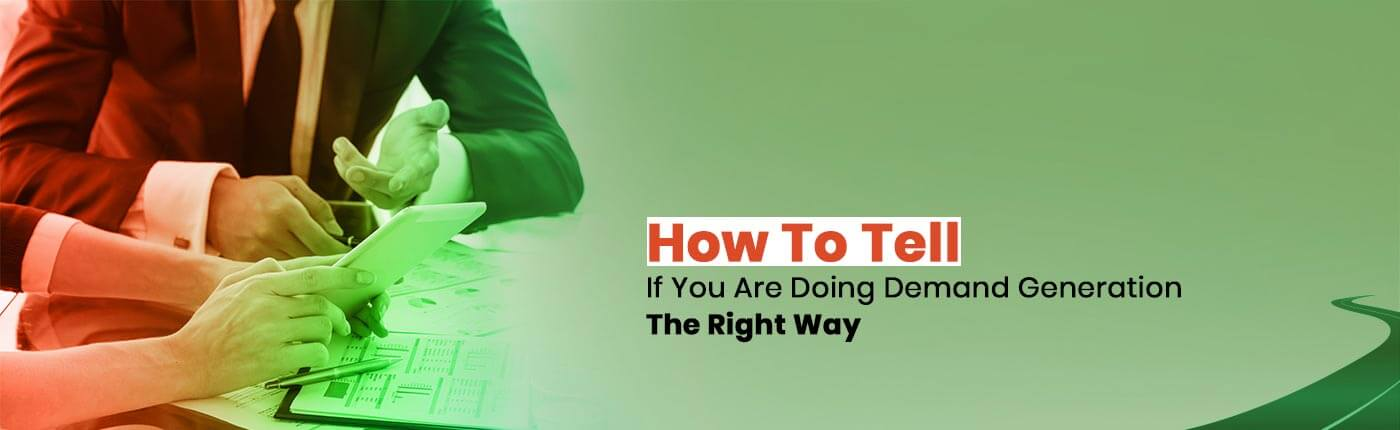 How To Tell If You Are Doing Demand Generation The Right Way