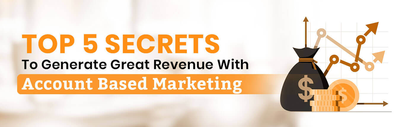 Top 5 Secrets To Generate Great Revenue With Account Based Marketing