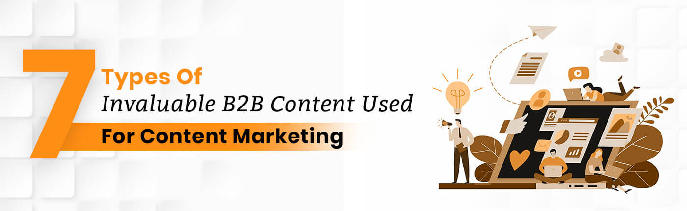 7 Types Of Invaluable B2B Content used for Content Marketing