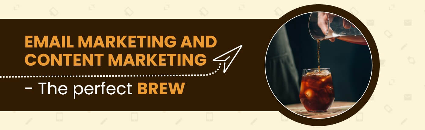 EMAIL MARKETING AND CONTENT MARKETING - THE PERFECT BREW